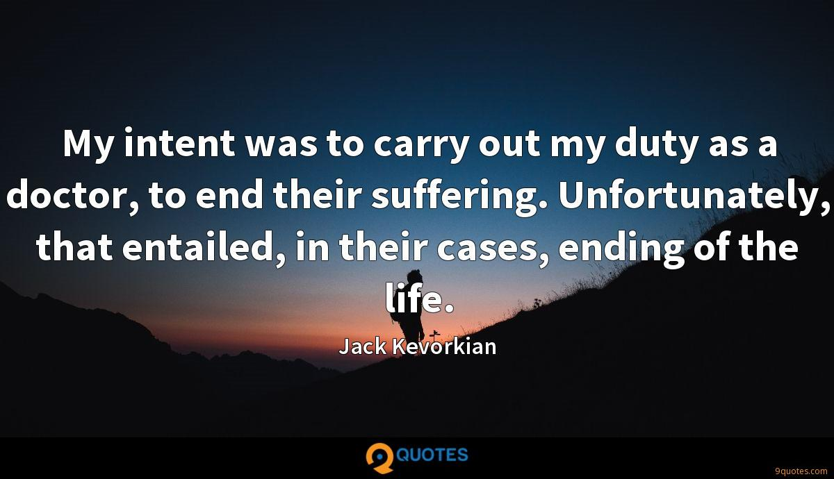 My intent was to carry out my duty as a doctor, to end their suffering. Unfortunately, that entailed, in their cases, ending of the life.