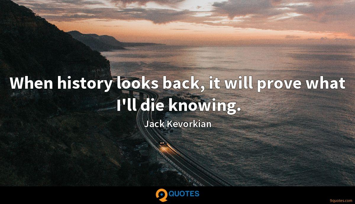 When history looks back, it will prove what I'll die knowing.
