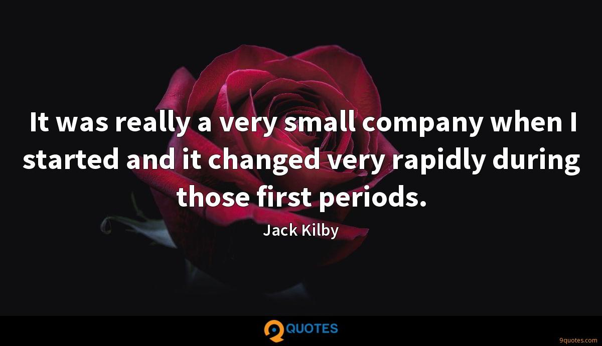 It was really a very small company when I started and it changed very rapidly during those first periods.