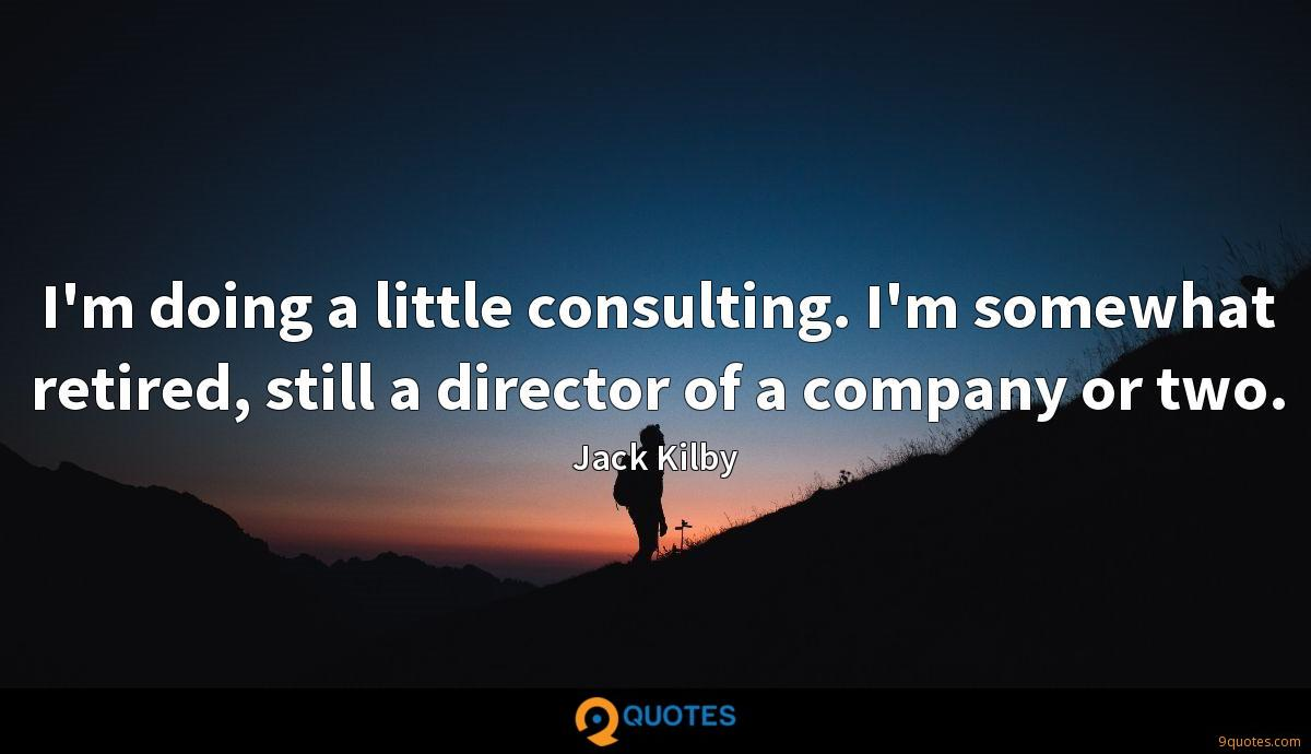 I'm doing a little consulting. I'm somewhat retired, still a director of a company or two.