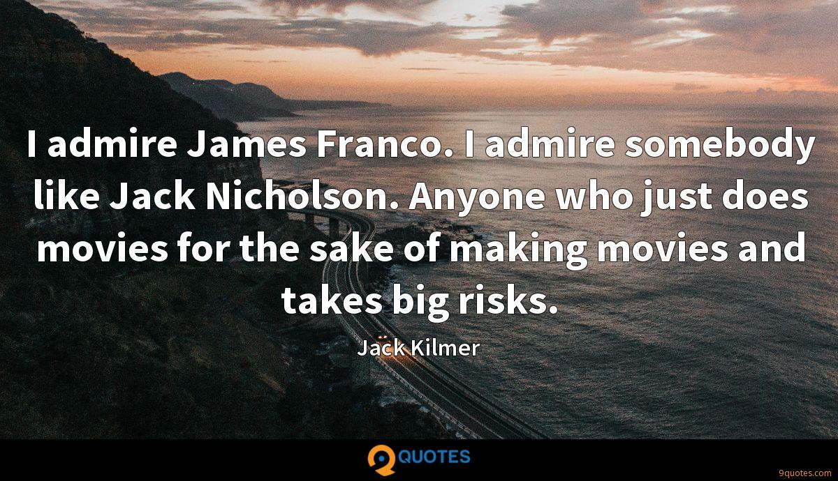 I admire James Franco. I admire somebody like Jack Nicholson. Anyone who just does movies for the sake of making movies and takes big risks.