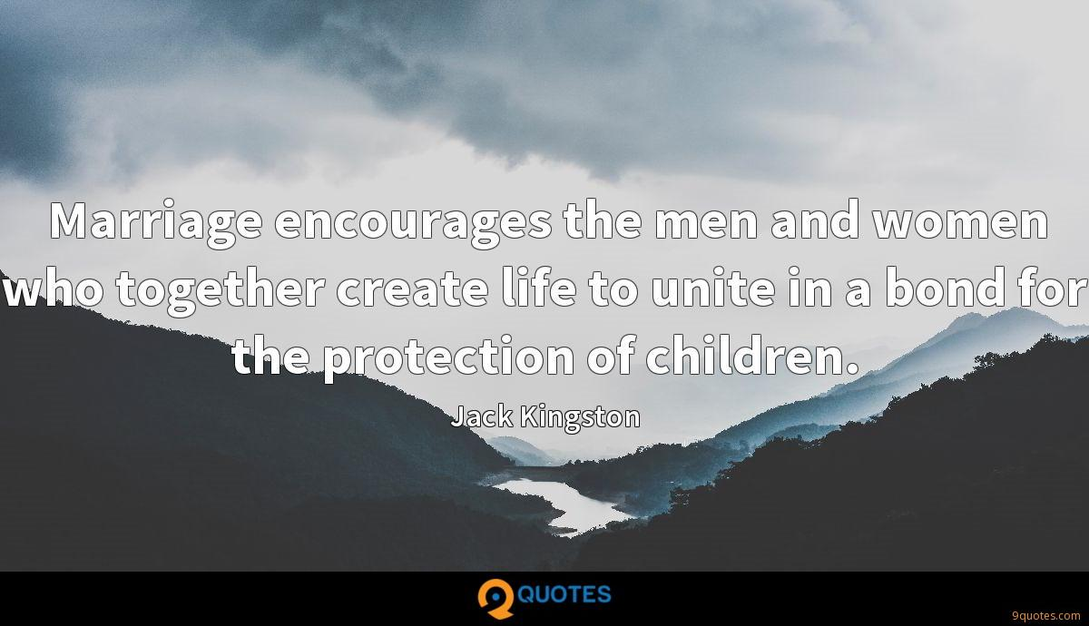 Marriage encourages the men and women who together create life to unite in a bond for the protection of children.