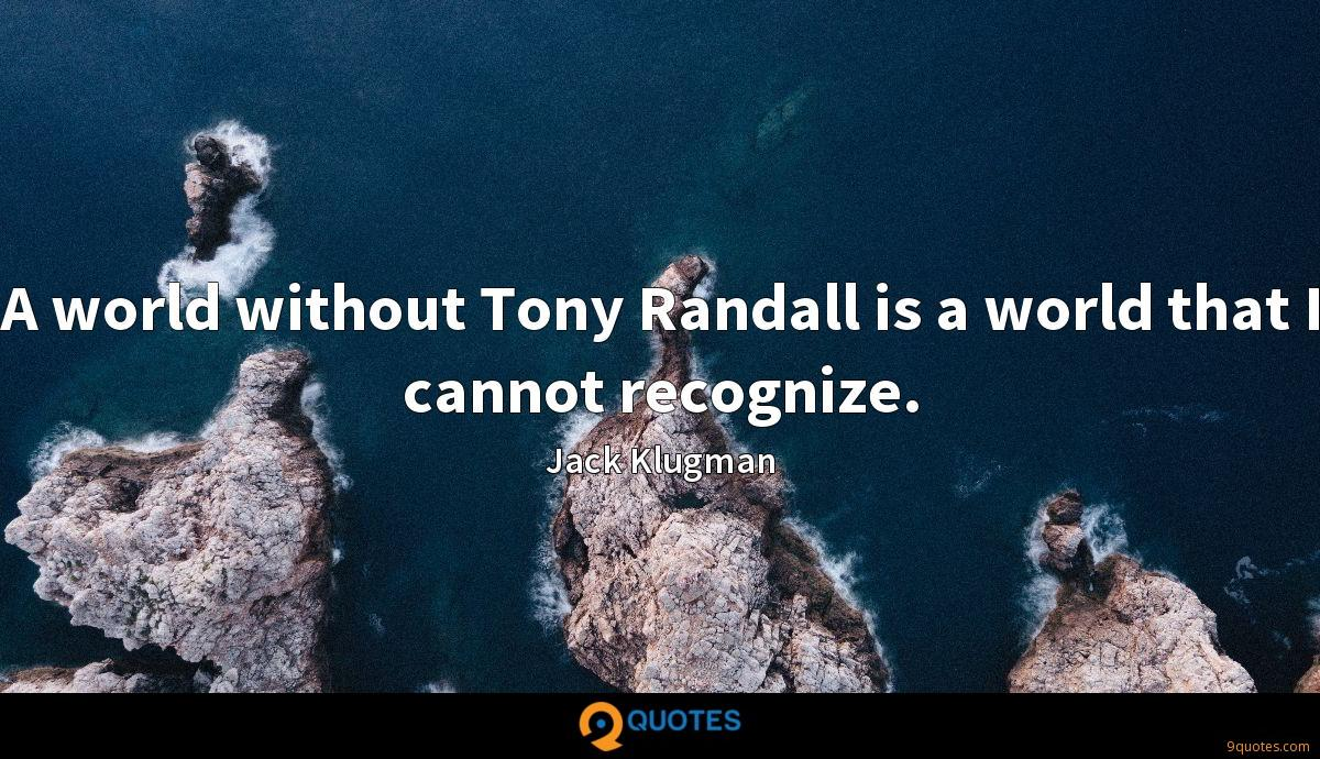 A world without Tony Randall is a world that I cannot recognize.