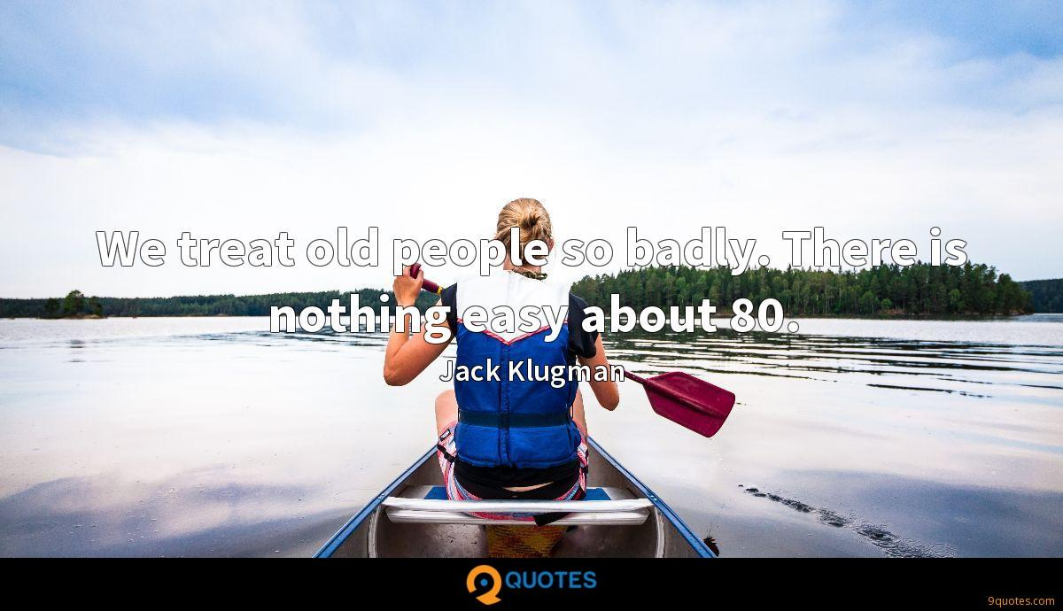 We treat old people so badly. There is nothing easy about 80.