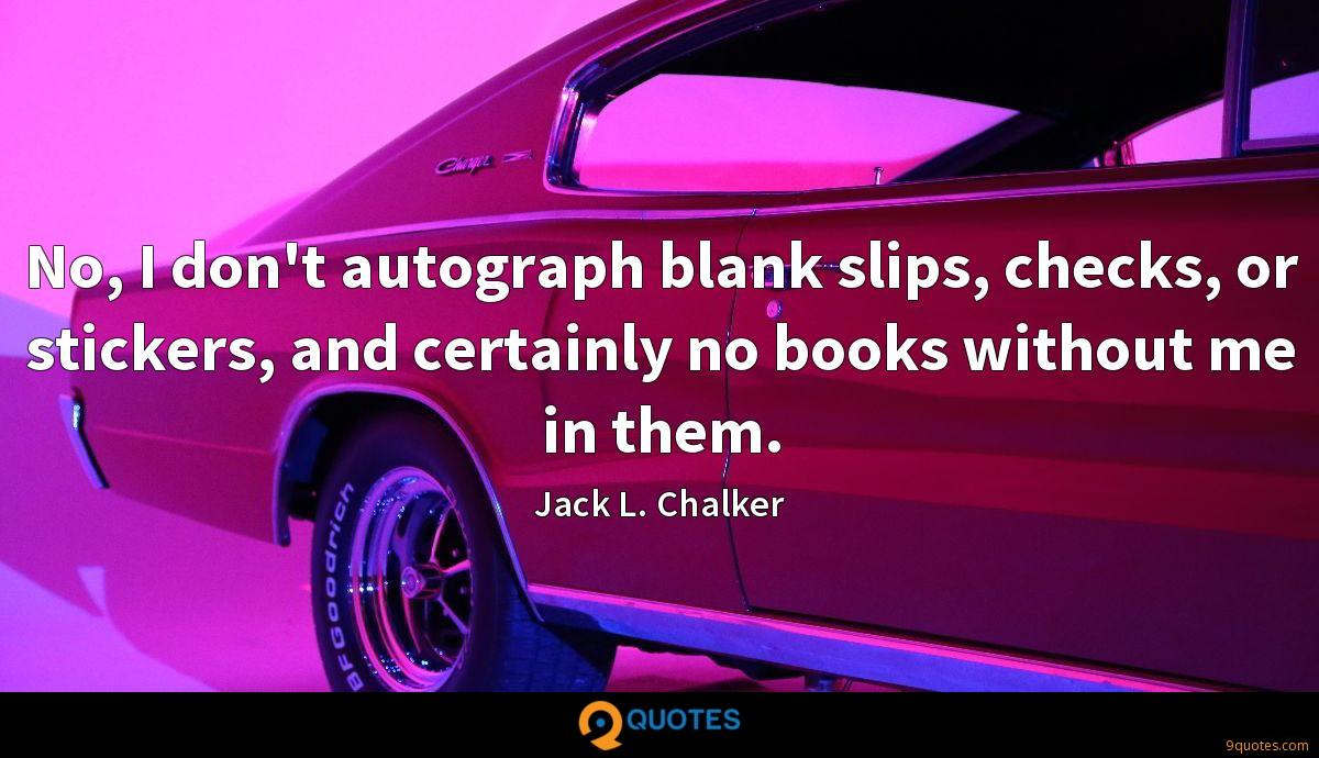No, I don't autograph blank slips, checks, or stickers, and certainly no books without me in them.
