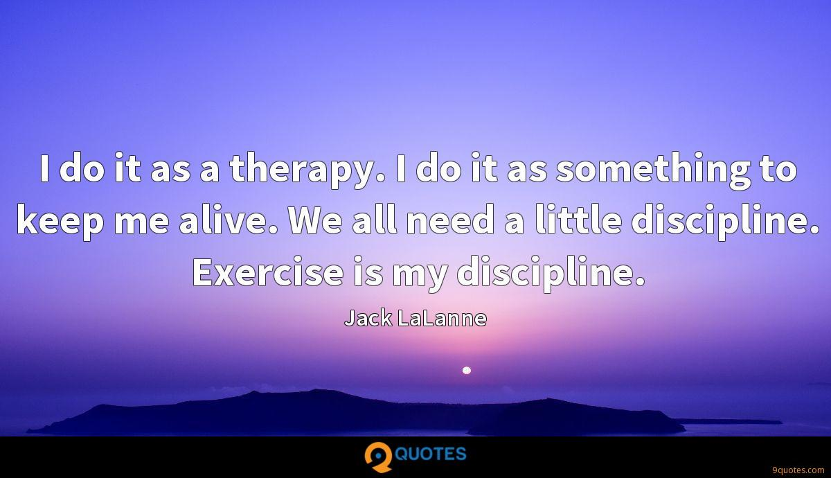 I do it as a therapy. I do it as something to keep me alive. We all need a little discipline. Exercise is my discipline.