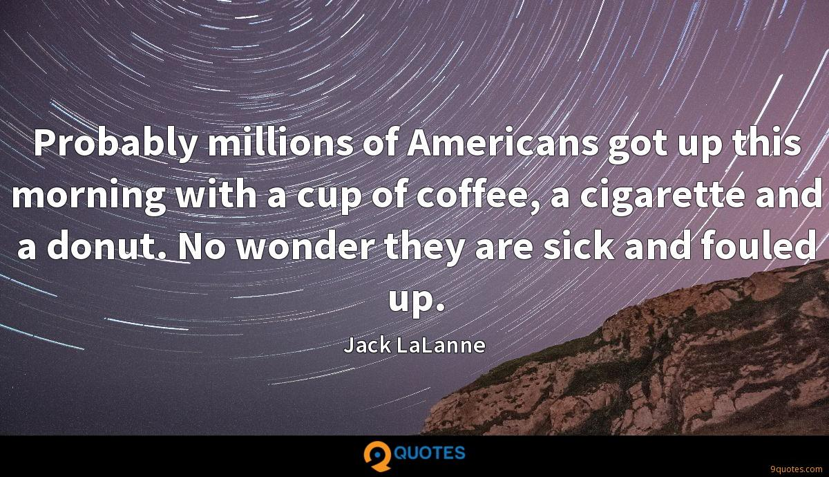 Probably millions of Americans got up this morning with a cup of coffee, a cigarette and a donut. No wonder they are sick and fouled up.