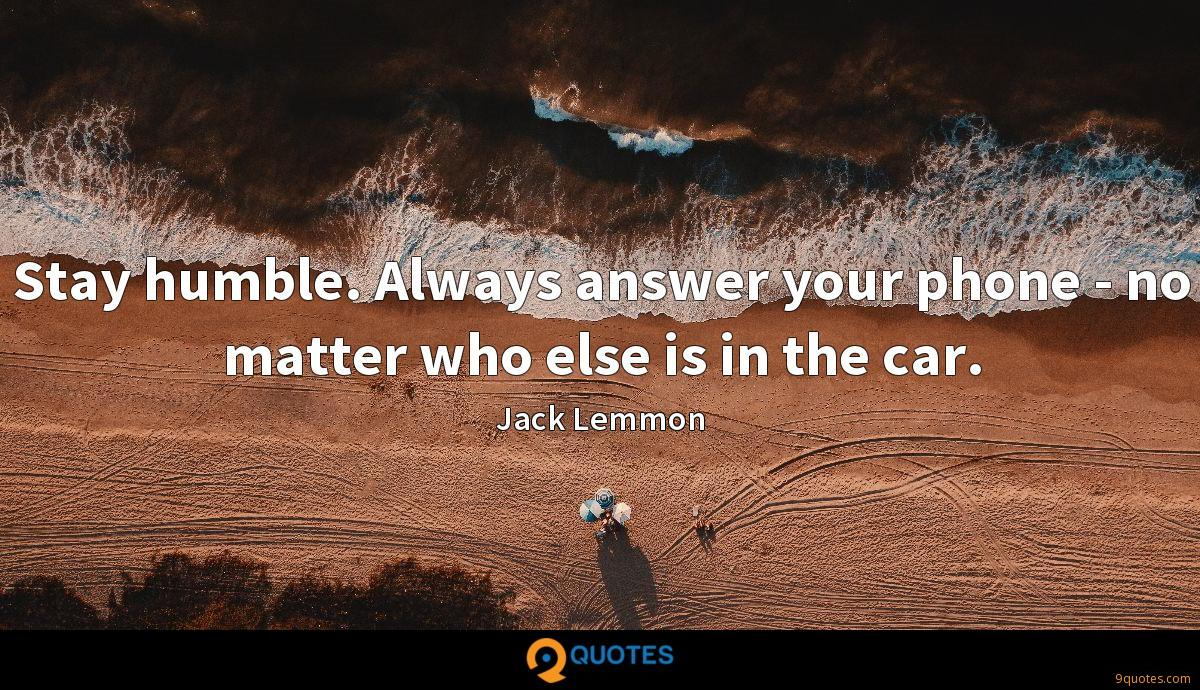 Stay humble. Always answer your phone - no matter who else is in the car.