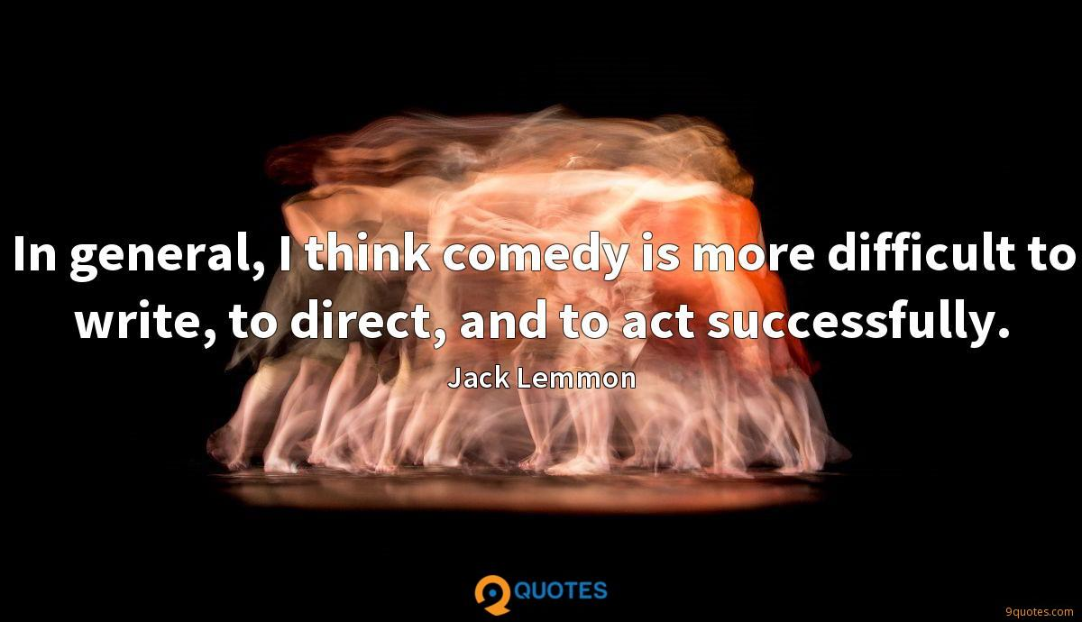 In general, I think comedy is more difficult to write, to direct, and to act successfully.