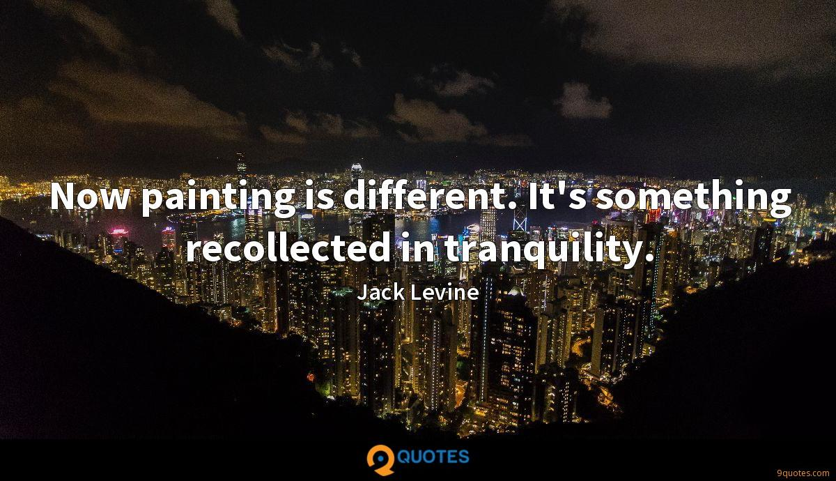 Now painting is different. It's something recollected in tranquility.