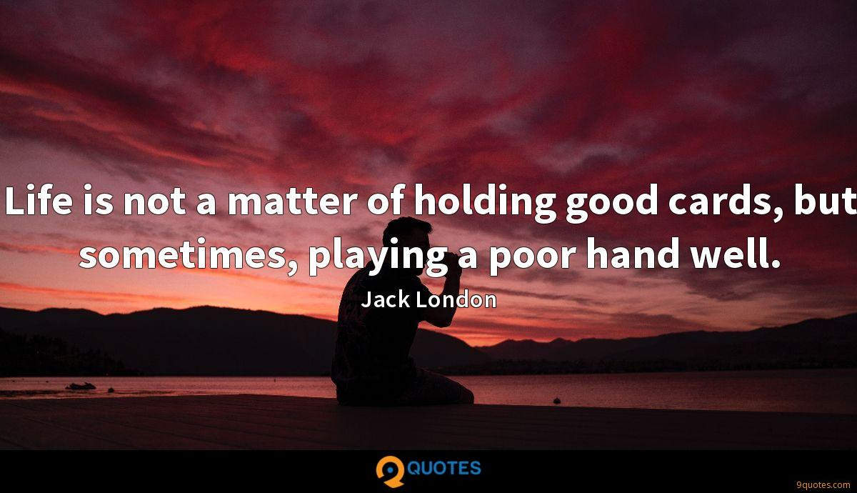 Life is not a matter of holding good cards, but sometimes, playing a poor hand well.