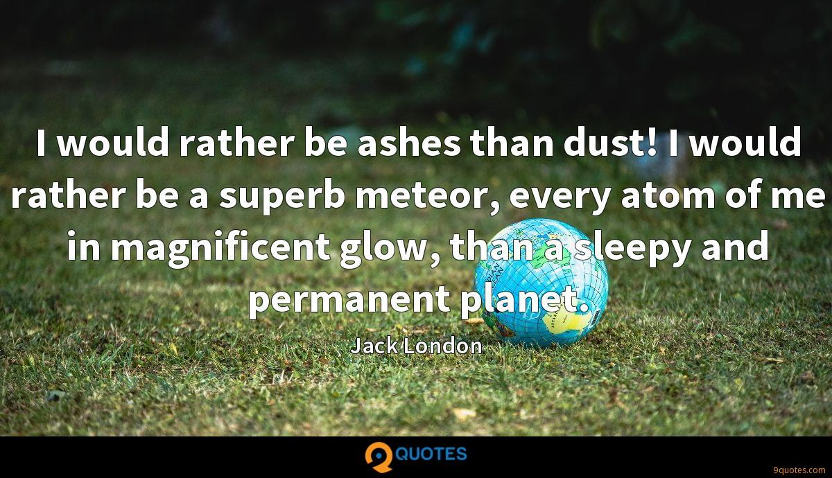 I would rather be ashes than dust! I would rather be a superb meteor, every atom of me in magnificent glow, than a sleepy and permanent planet.