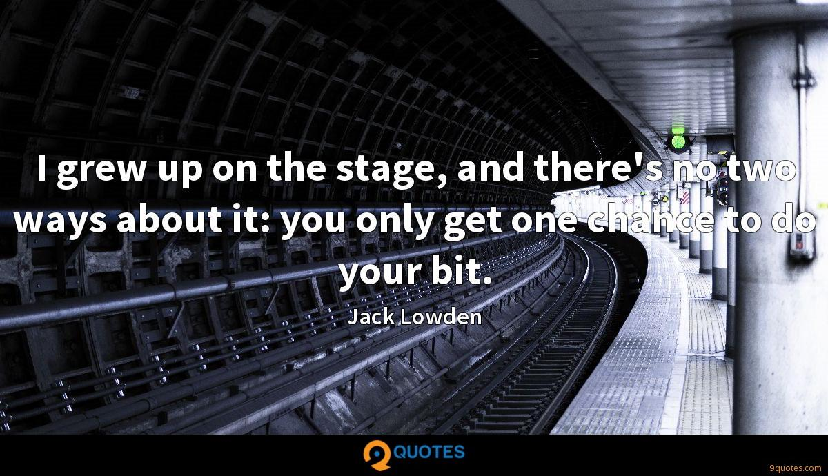 I grew up on the stage, and there's no two ways about it: you only get one chance to do your bit.