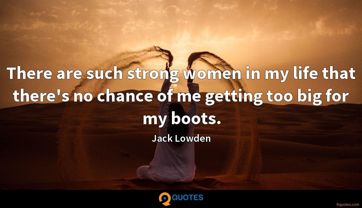 There are such strong women in my life that there's no chance of me getting too big for my boots.