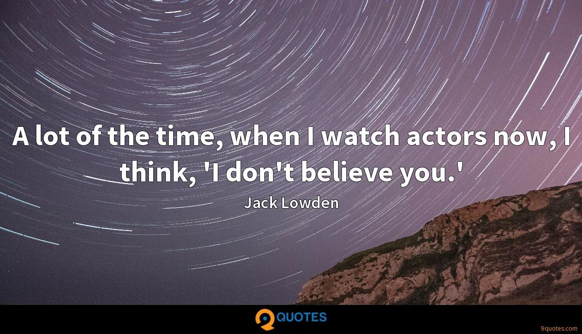 A lot of the time, when I watch actors now, I think, 'I don't believe you.'