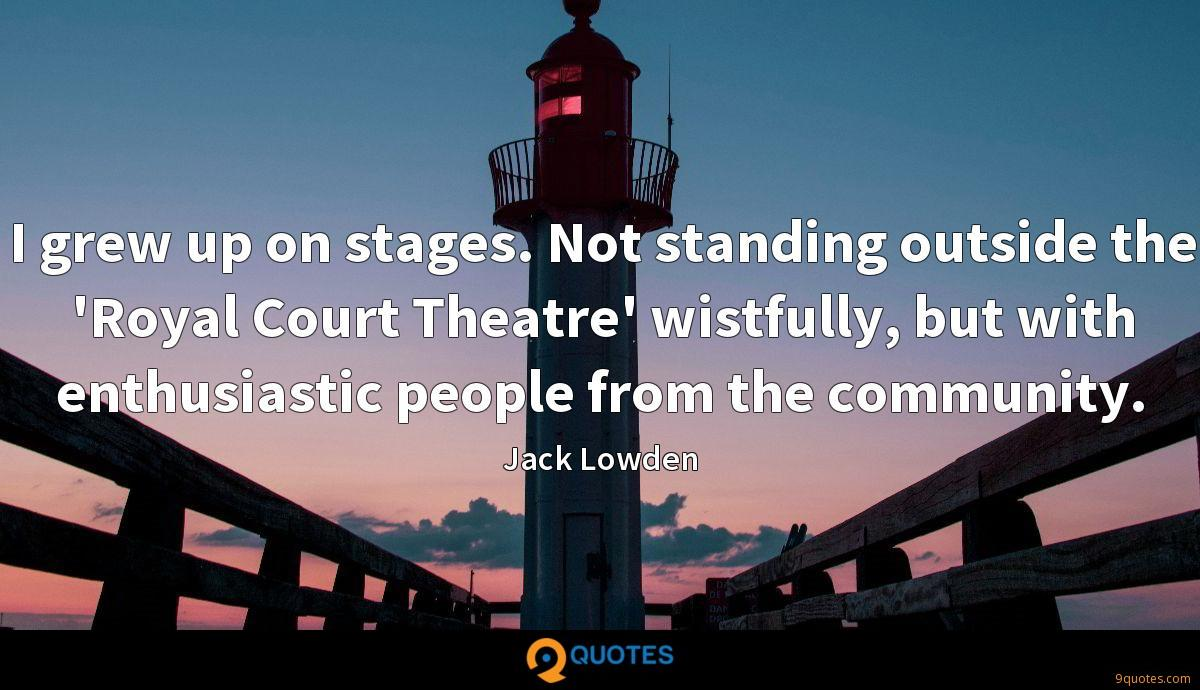 I grew up on stages. Not standing outside the 'Royal Court Theatre' wistfully, but with enthusiastic people from the community.