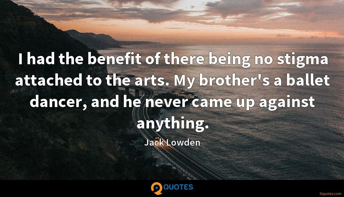 I had the benefit of there being no stigma attached to the arts. My brother's a ballet dancer, and he never came up against anything.