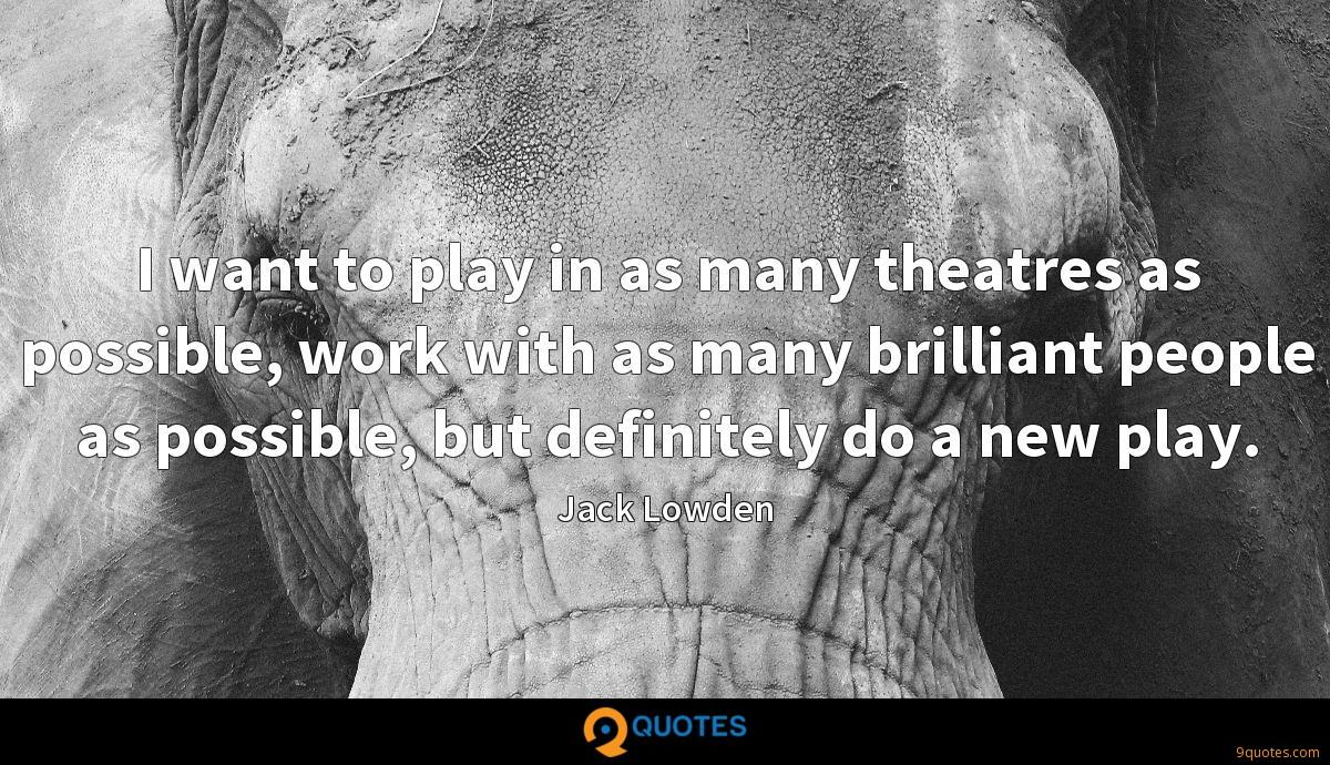 I want to play in as many theatres as possible, work with as many brilliant people as possible, but definitely do a new play.