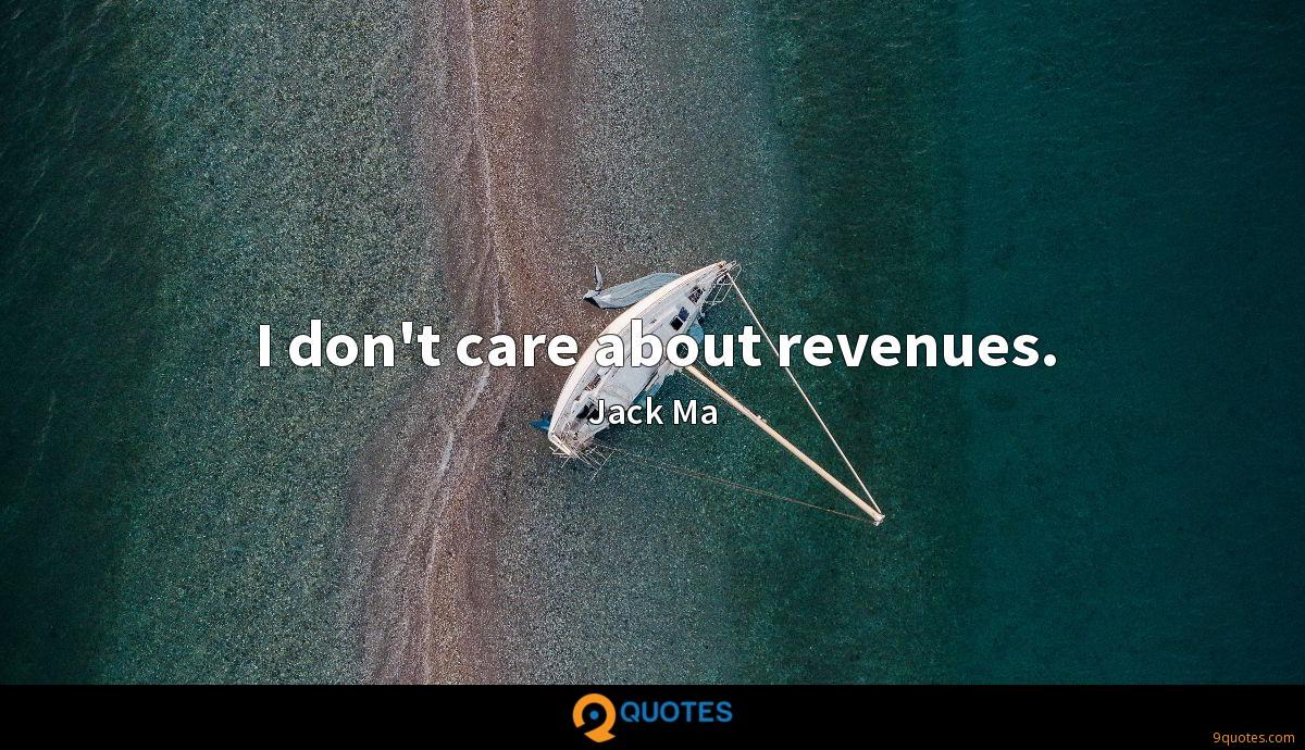 I don't care about revenues.