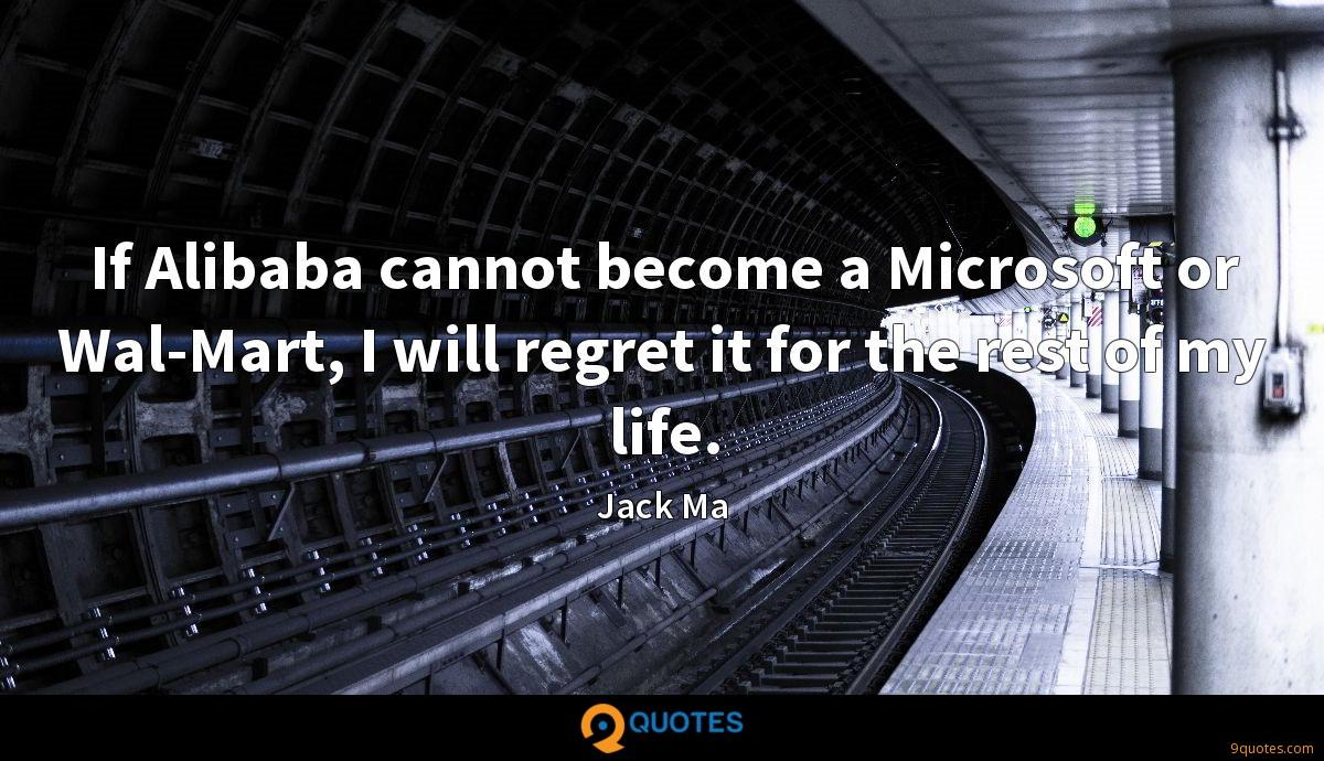 If Alibaba cannot become a Microsoft or Wal-Mart, I will regret it for the rest of my life.