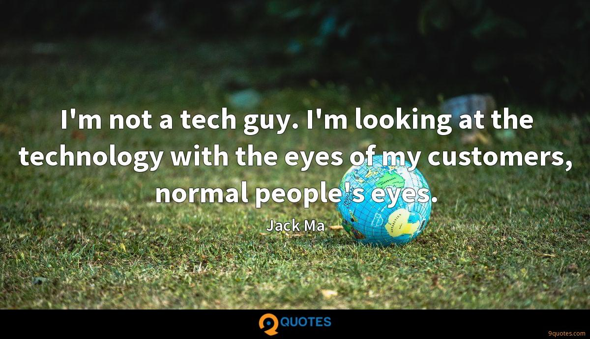 I'm not a tech guy. I'm looking at the technology with the eyes of my customers, normal people's eyes.