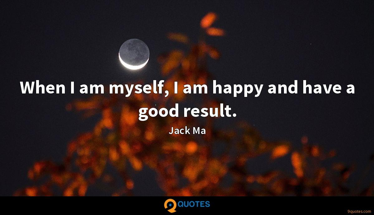 When I am myself, I am happy and have a good result.