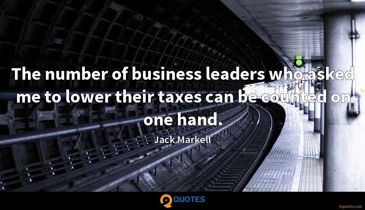The number of business leaders who asked me to lower their taxes can be counted on one hand.
