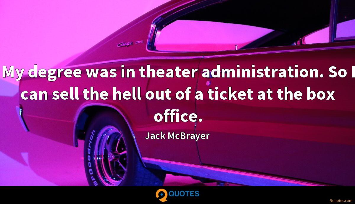My degree was in theater administration. So I can sell the hell out of a ticket at the box office.