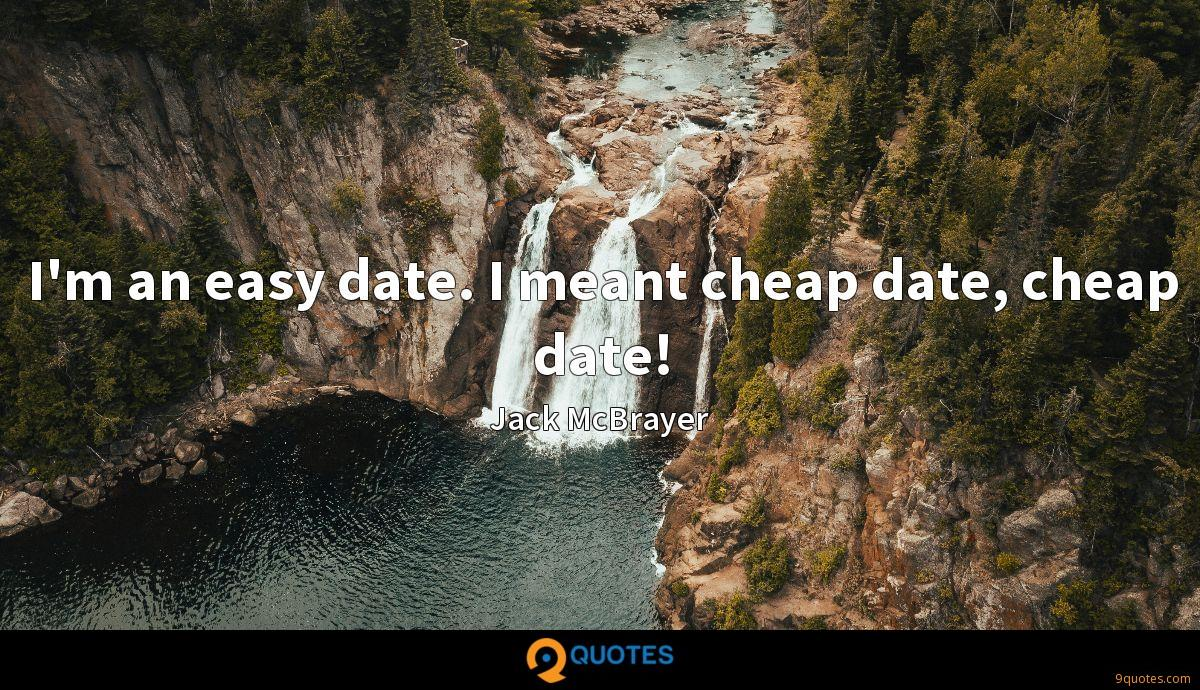 I'm an easy date. I meant cheap date, cheap date!