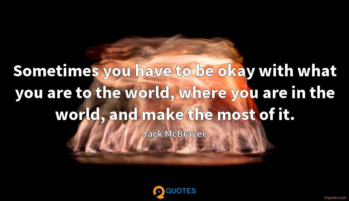 Sometimes you have to be okay with what you are to the world, where you are in the world, and make the most of it.