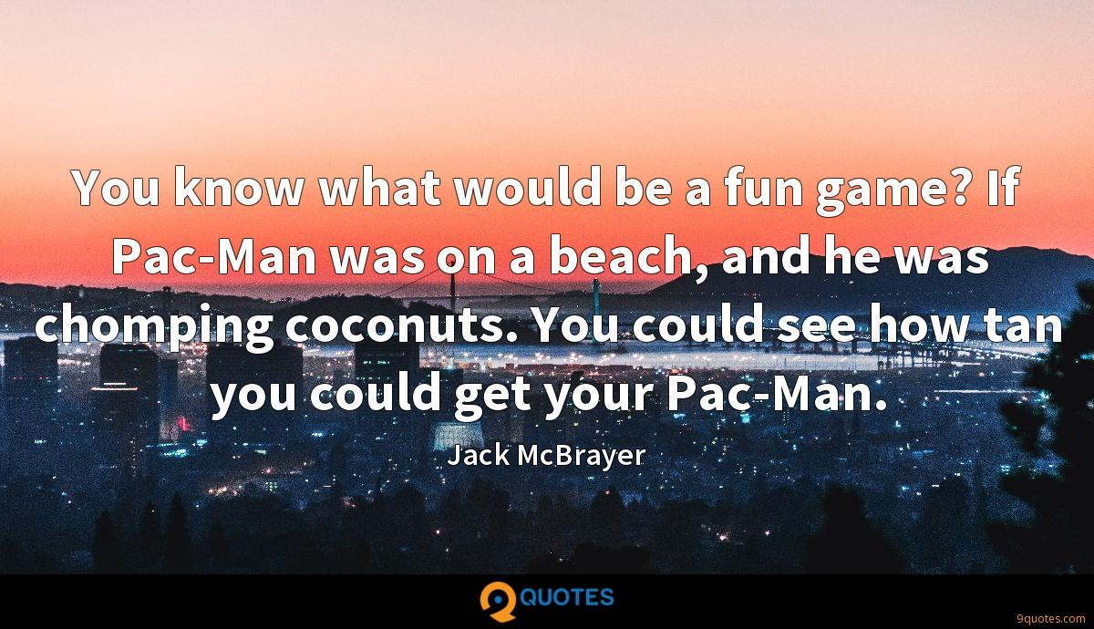 You know what would be a fun game? If Pac-Man was on a beach, and he was chomping coconuts. You could see how tan you could get your Pac-Man.