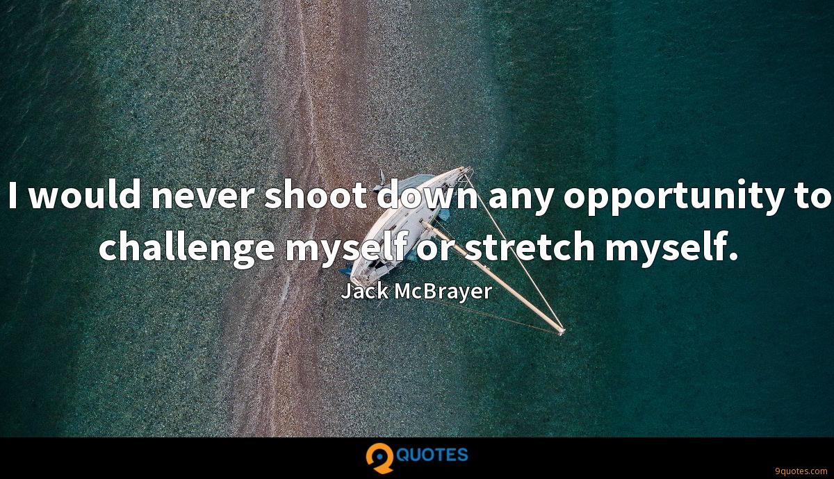 I would never shoot down any opportunity to challenge myself or stretch myself.
