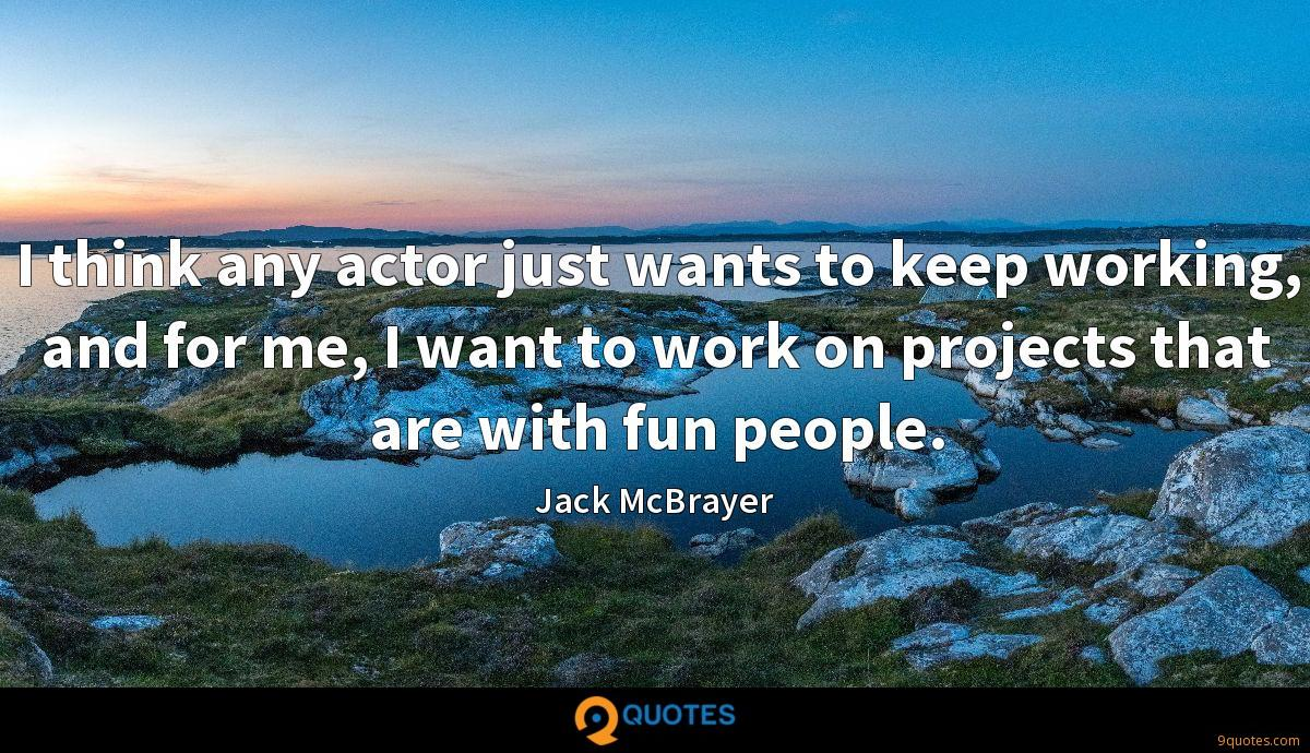 I think any actor just wants to keep working, and for me, I want to work on projects that are with fun people.