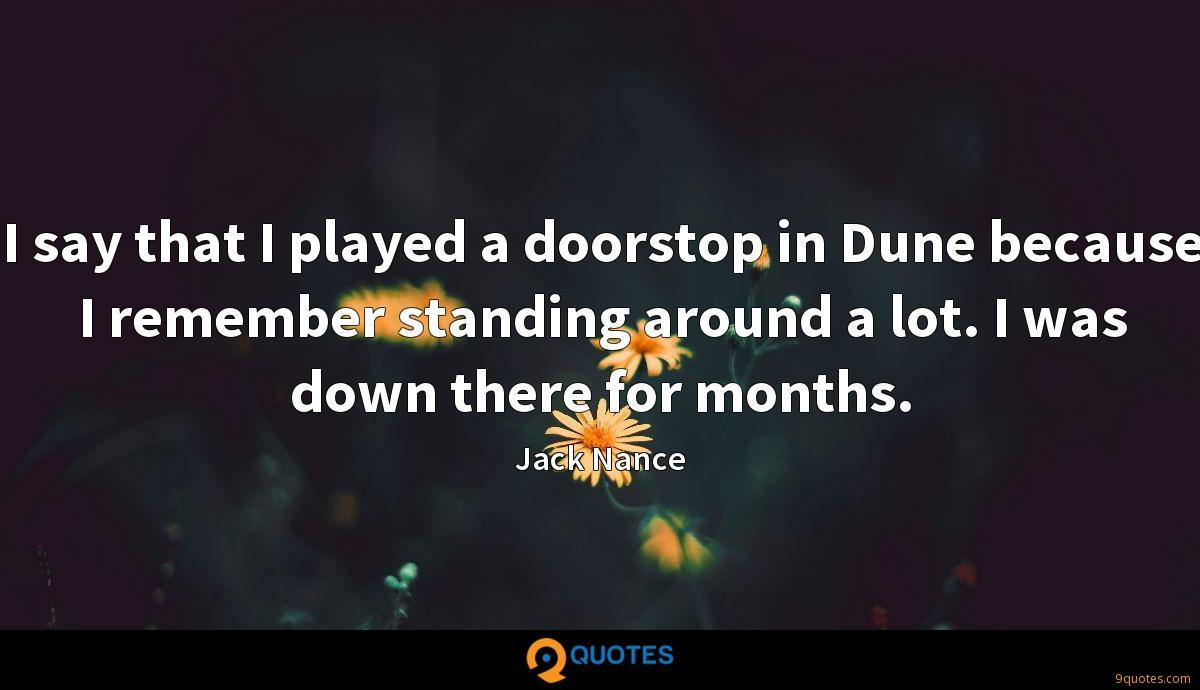 I say that I played a doorstop in Dune because I remember standing around a lot. I was down there for months.