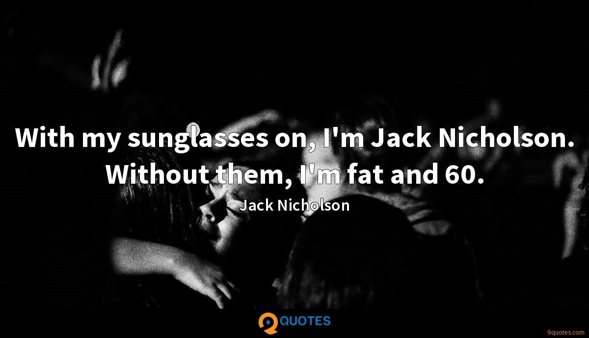With my sunglasses on, I'm Jack Nicholson. Without them, I'm fat and 60.