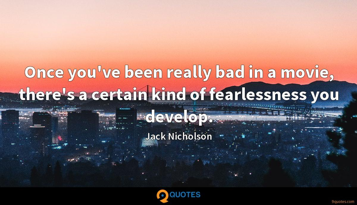 Once you've been really bad in a movie, there's a certain kind of fearlessness you develop.
