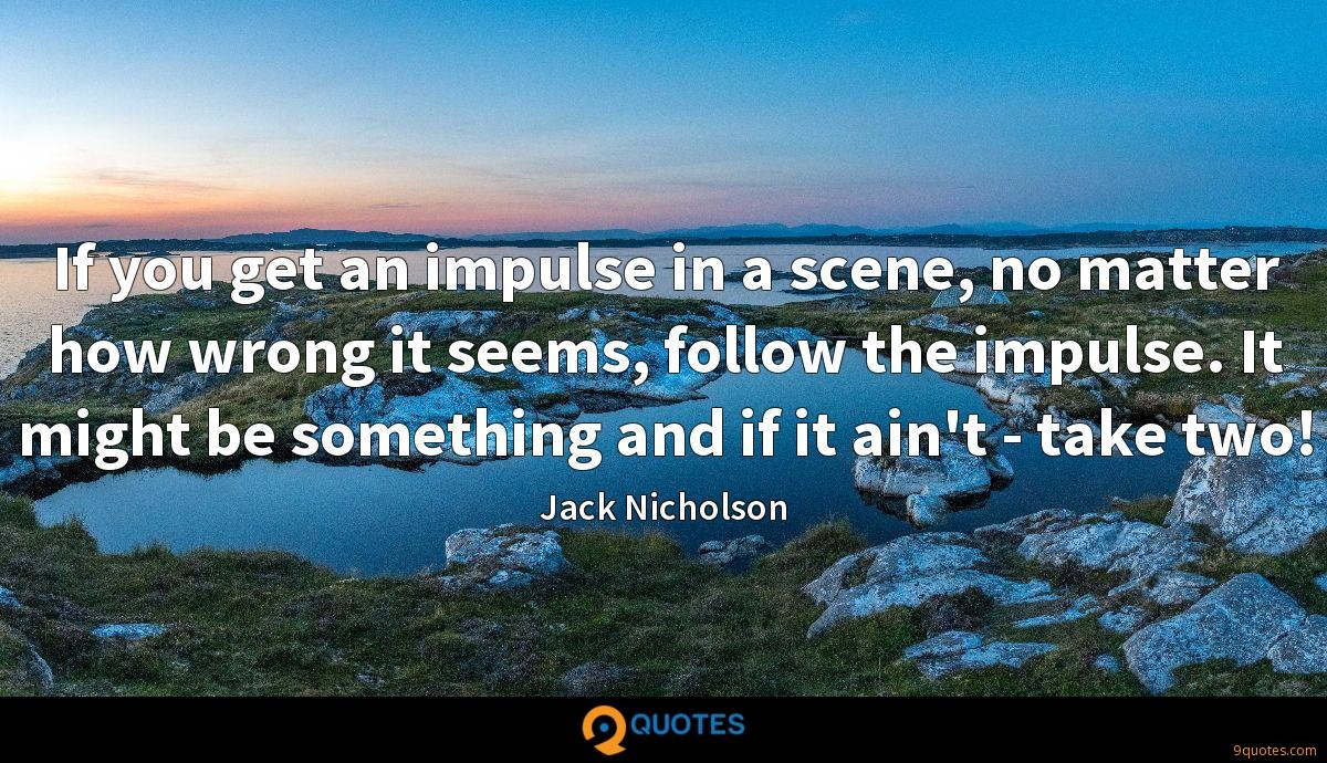 If you get an impulse in a scene, no matter how wrong it seems, follow the impulse. It might be something and if it ain't - take two!