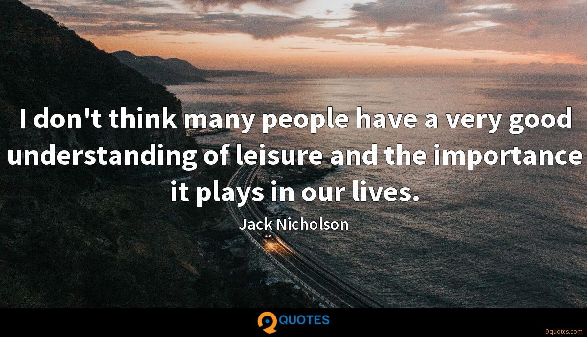 I don't think many people have a very good understanding of leisure and the importance it plays in our lives.