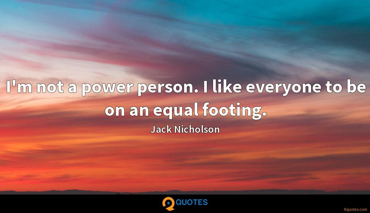 I'm not a power person. I like everyone to be on an equal footing.
