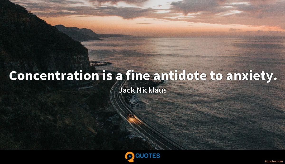 Concentration is a fine antidote to anxiety.