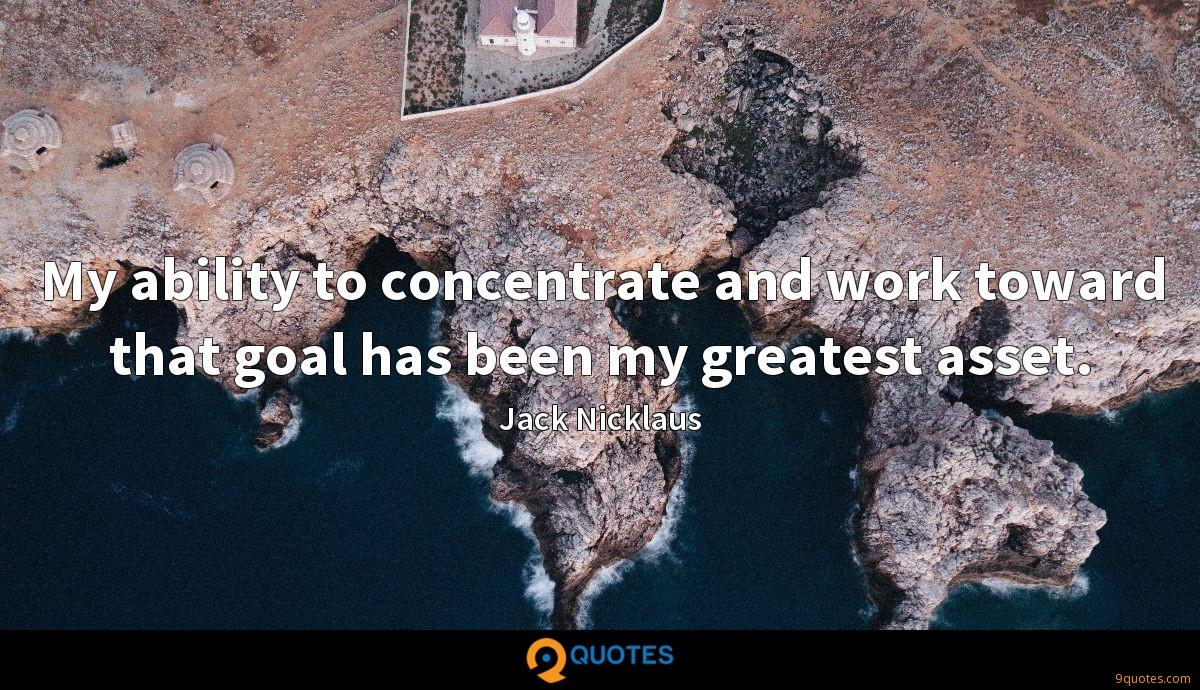 My ability to concentrate and work toward that goal has been my greatest asset.