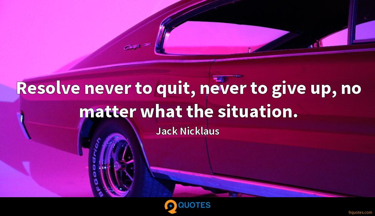 Resolve never to quit, never to give up, no matter what the situation.
