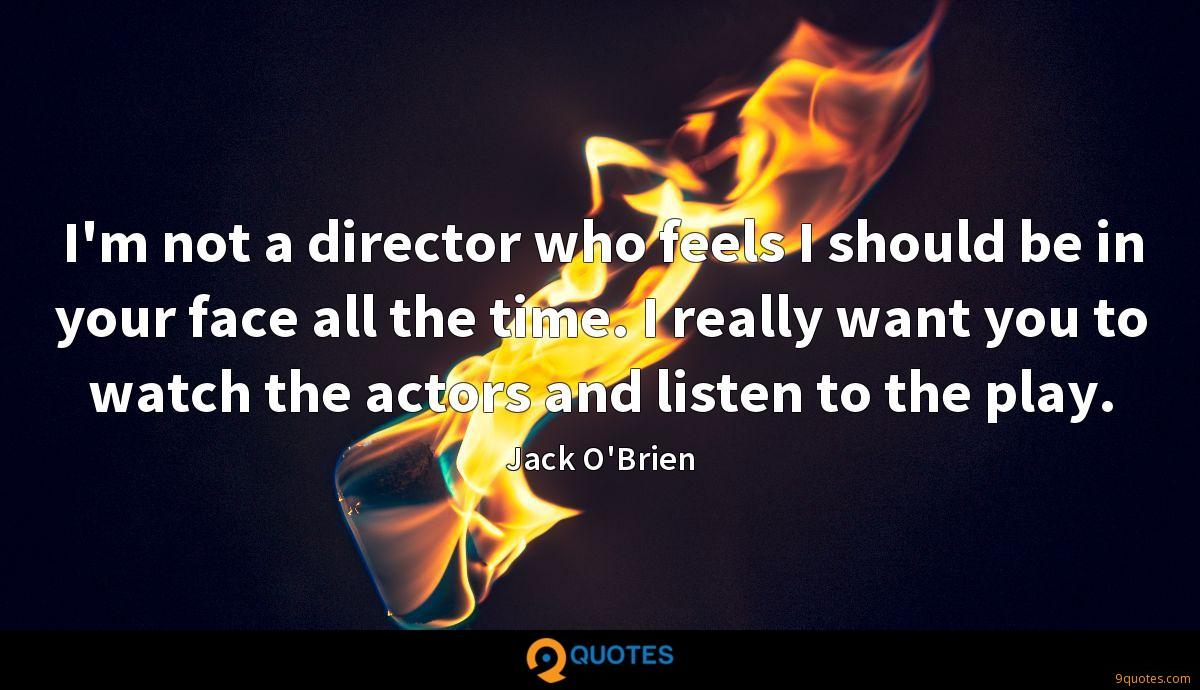 I'm not a director who feels I should be in your face all the time. I really want you to watch the actors and listen to the play.