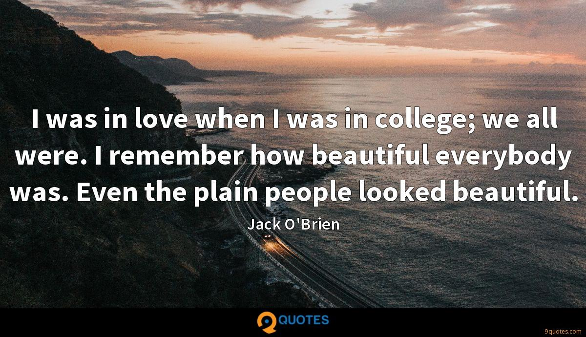 I was in love when I was in college; we all were. I remember how beautiful everybody was. Even the plain people looked beautiful.