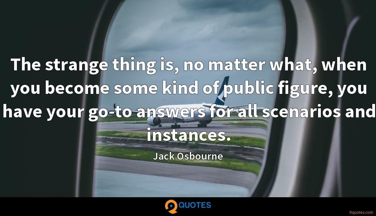 The strange thing is, no matter what, when you become some kind of public figure, you have your go-to answers for all scenarios and instances.