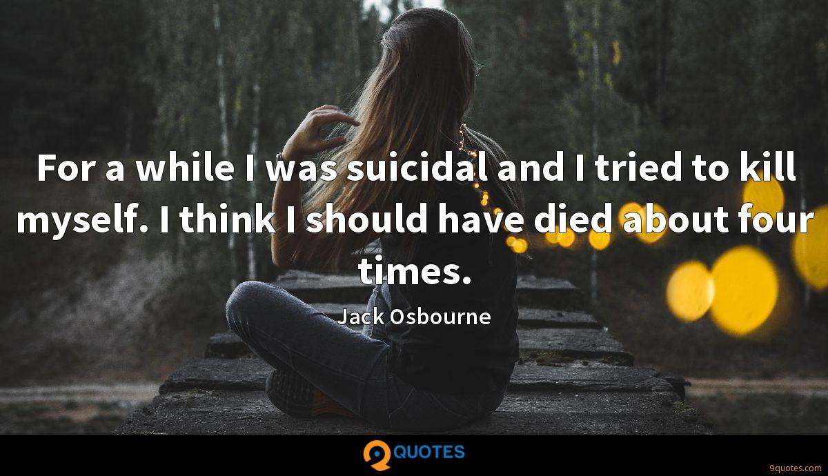For a while I was suicidal and I tried to kill myself. I think I should have died about four times.