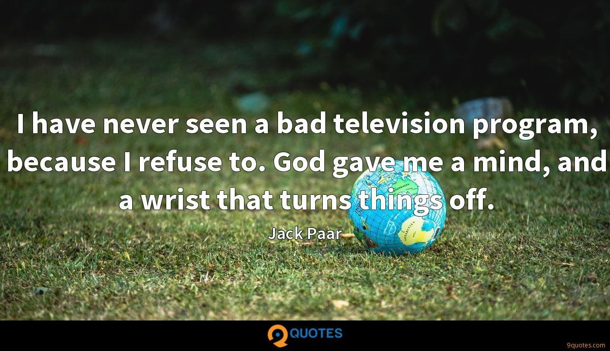 I have never seen a bad television program, because I refuse to. God gave me a mind, and a wrist that turns things off.