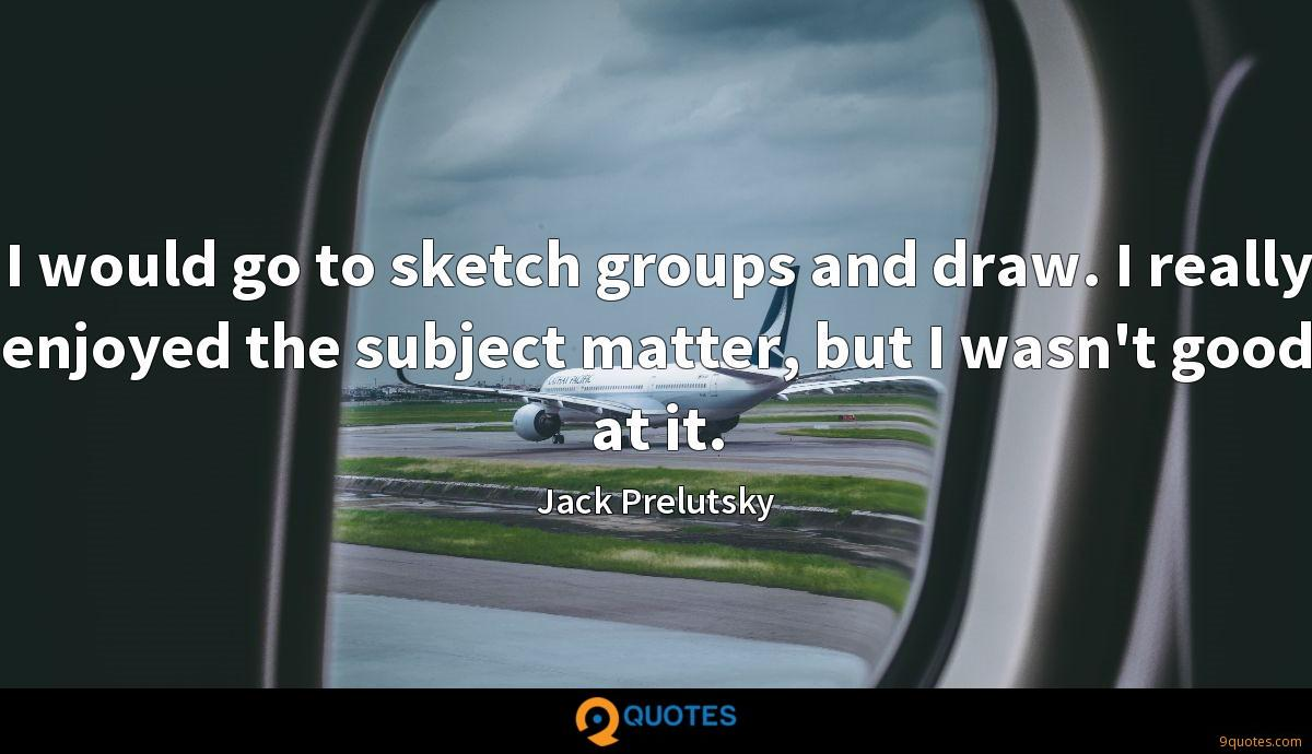 I would go to sketch groups and draw. I really enjoyed the subject matter, but I wasn't good at it.