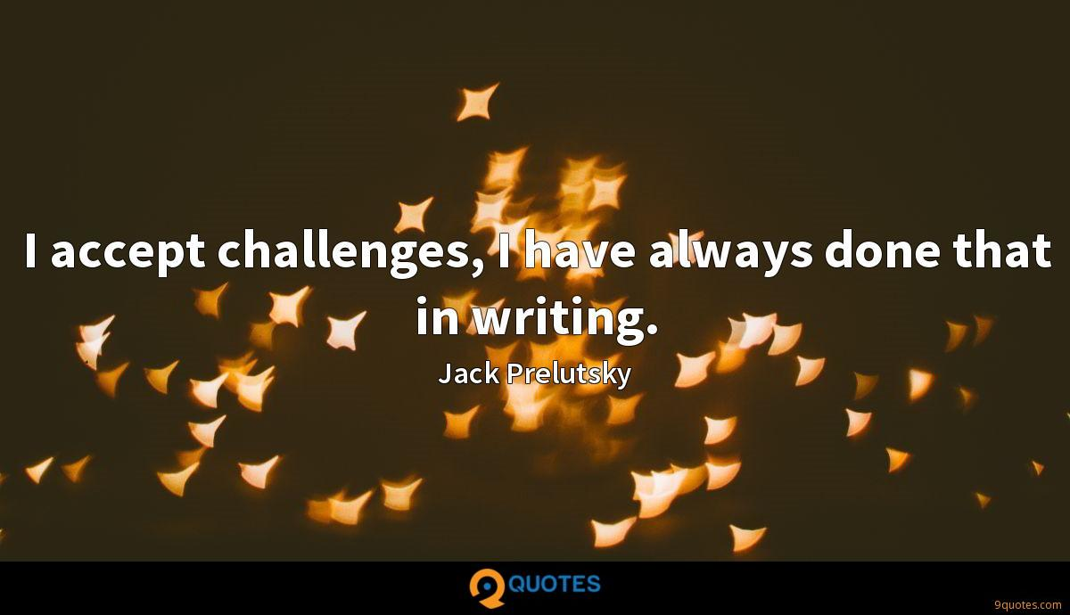 I accept challenges, I have always done that in writing.