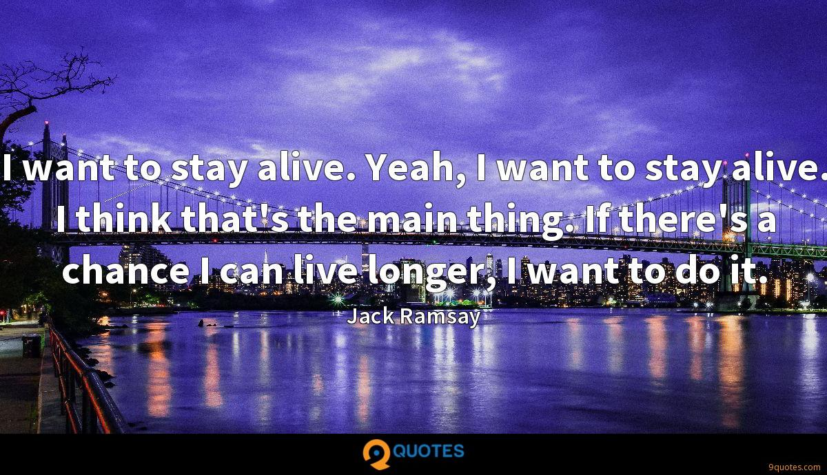 I want to stay alive. Yeah, I want to stay alive. I think that's the main thing. If there's a chance I can live longer, I want to do it.